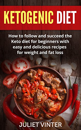 Ketogenic Diet: How to Follow and Succeed the Keto Diet for Beginners with Easy and Delicious Recipes for Weight and Fat Loss (Low Carb, Ketosis,Weight Loss Recipes)