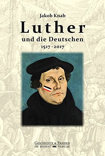 Luther und die Deutschen 1517-2017 (Schriftenreihe Geschichte & Frieden)