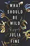 "Julia Fine, ""What Should be Wild"" (Harper, 2018)"