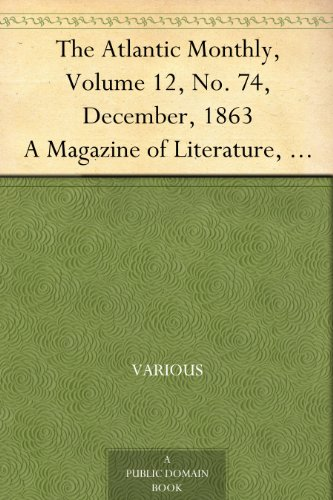 The Atlantic Monthly, Volume 12, No. 74, December, 1863 A Magazine of Literature, Art, and Politics