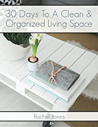 30 Days To A Clean And Organized Living Space: A 30 Day Walkthrough To Declutter Your Living Spaces And Maintain A Clean, Organized Home (30 Day Decluttering Guides) (Volume 2)