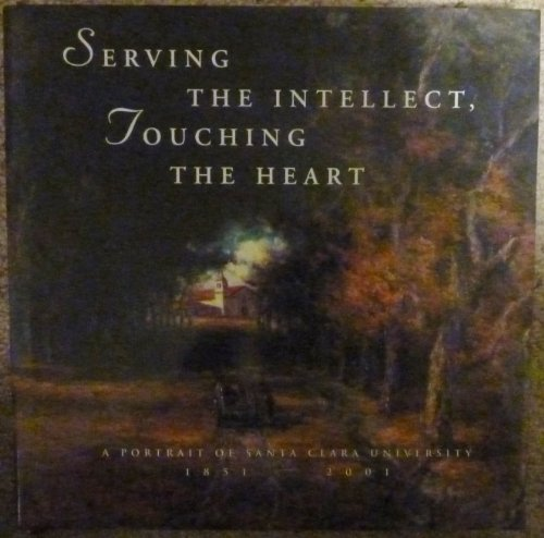 Serving the Intellect, Touching the Heart: A Portrait of Santa Clara University, 1851-2001 - Serving Santa