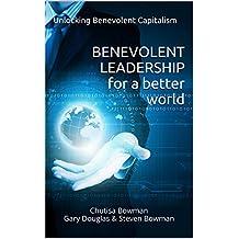 Benevolent Leadership For A Better World: Unlocking Benevolent Capitalism (Benevolent Leadership - Benevolent Capitalism)