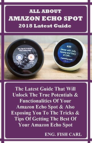 ALL ABOUT AMAZON ECHO SPOT 2018 Latest Guide: The Latest Guide That Will Unlock The True Potentials & Functionalities Of Your Amazon Echo Spot & Also Exposing You To The Tricks & Tips Of Getting... -