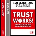 Trust Works: Four Keys to Building Lasting Relationships | Ken Blanchard,Cynthia Olmstead,Martha Lawrence