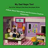 My Dad Naps Too!: A Book About Narcolepsy and Excessive Daytime Sleepiness (Talking to Kids about Narcolepsy) (Volume 2)