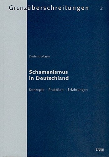 Schamanismus in Deutschland: Konzepte - Praktiken - Erfahrungen (Grenzüberschreitungen / Beiträge zur wissenschaftlichen Erforschung außergewöhnlicher Erfahrungen und Phänomene)