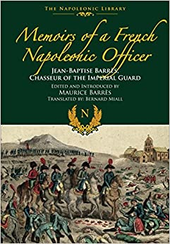 Memoirs of a French Napoleonic Officer: Jean-Baptiste Barres, Chasseur of the Imperial Guard (Napoleonic Library)