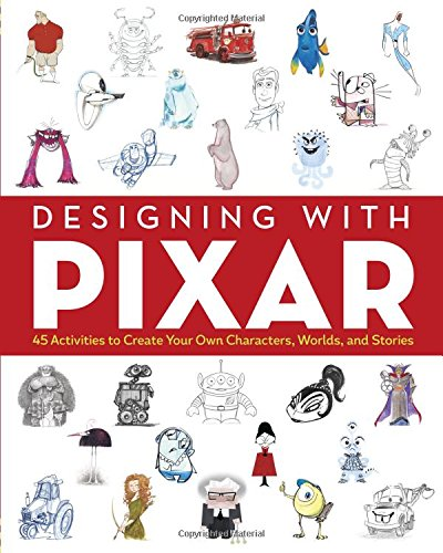 designing-with-pixar-45-activities-to-create-your-own-characters-worlds-and-stories