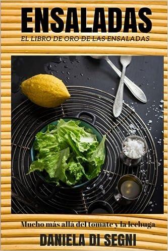El Libro de Oro de las Ensaladas.: Un recorrido más allá de la lechuga y el tomate hacia una gastronomía más liviana y natural que evite las dietas, ...