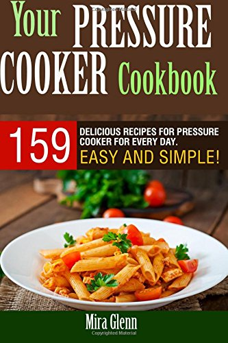 Your Pressure Cooker Cookbook: 159 Delicious Recipes for Pressure Cooker for Every Day. Easy and Simple! by Mira Glenn