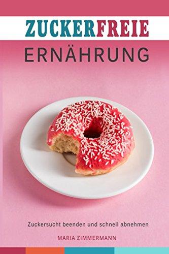 Zuckerfreie Ernährung Zuckersucht beenden und schnell abnehmen (German Edition)
