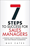 Seven Steps to Success for Sales Managers: A Strategic Guide to Creating a Winning Sales Team Through Collaboration