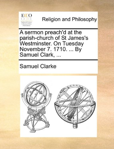 Download A sermon preach'd at the parish-church of St James's Westminster. On Tuesday November 7. 1710. ... By Samuel Clark, ... pdf epub
