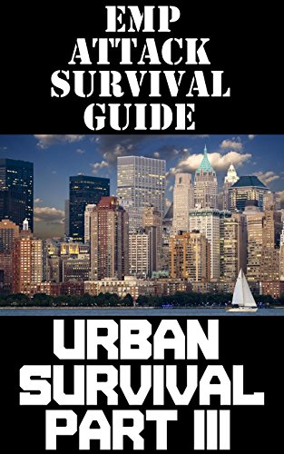 EMP Attack Survival Guide Part III: The Ultimate Beginner's Guide On How To Prepare To Survive An EMP Attack In An Urban Environment (Part III of III) (English Edition)