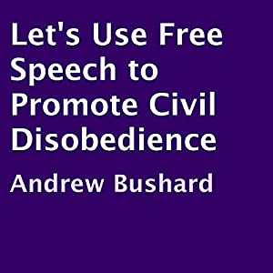 Let's Use Free Speech to Promote Civil Disobedience Audiobook