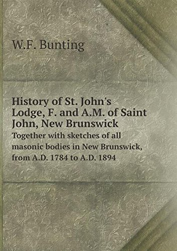 History of St. John's Lodge, F. and A.M. of Saint John, New Brunswick Together with sketches of all masonic bodies in New Brunswick, from A.D. 1784 to A.D. 1894