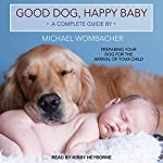 Good Dog, Happy Baby: Preparing Your Dog for the Arrival of Your Child | Michael Wombacher