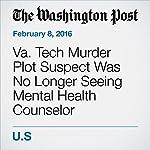 Va. Tech Murder Plot Suspect Was No Longer Seeing Mental Health Counselor | Shawn Boburg,Moriah Balingit,Nick Anderson