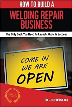 Book How To Build A Welding Repair Business (Special Edition): The Only Book You Need To Launch, Grow & Succeed by T K Johnson (2015-11-14)