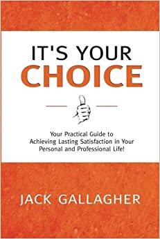 Book It's Your Choice: Your Practical Guide to Achieving Lasting Satisfaction in Your Personal and Professional Life!