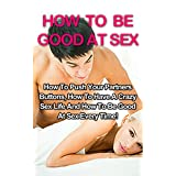 How To Be Good At Sex: How To Push Your Partners Buttons, How To Have A Crazy Sex Life And How To Be Good At Sex Every Time! (How To Be Good At Sex, Sex Positions, Couples Sex Guide)