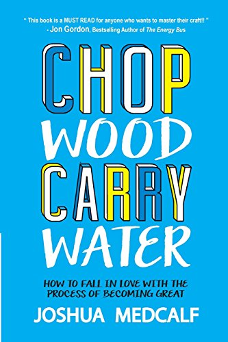 Chop Wood Carry Water: How to Fall in Love with the Process of Becoming Great [Joshua Medcalf] (Tapa Blanda)