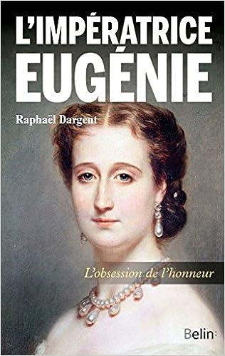 L'impératrice Eugénie. L'obsession de l'honneur - Raphaël Dargent (2017)