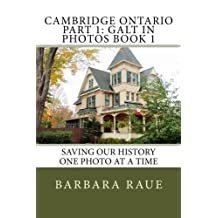 Cambridge Ontario Part 1: Galt in Photos Book 1: Saving Our History One Photo at a Time