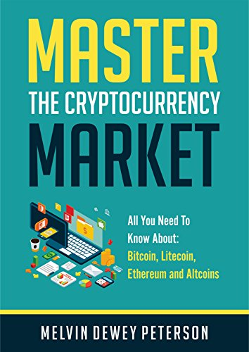 Master The Cryptocurrency Market: All You Need To Know About Bitcoin, Litcoin, Ethereum and Altcoins