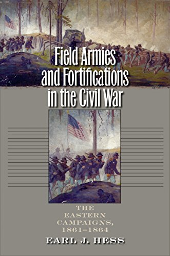 Field Armies and Fortifications in the Civil War: The Eastern Campaigns, 1861-1864 (CIVIL WAR AMERICA)