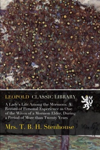 Download A Lady's Life Among the Mormons: A Record of Personal Experience as One of the Wives of a Mormon Elder, During a Period of More than Twenty Years PDF