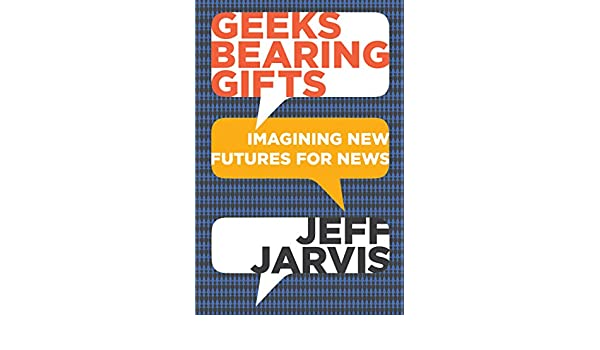 Geeks Bearing Gifts: Imagining New Futures for News (English Edition) eBook: Jeff Jarvis: Amazon.es: Tienda Kindle
