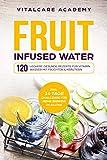 Fruit Infused Water: 120 leckere gesunde Rezepte für Vitamin Wasser mit Früchten & Kräutern. Erfrischendes Aroma mit Geschmack zum Selber machen für die ... mit Früchtebehälter (German Edition)