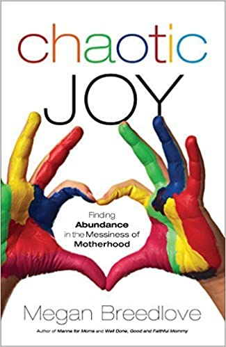 Chaotic Joy: Finding Abundance in the Messiness of Motherhood by Megan Breedlove (2014-04-08)