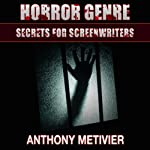 Horror Genre Secrets for Screenwriters: Your Next Scary Movie Made Easy | Anthony Metivier