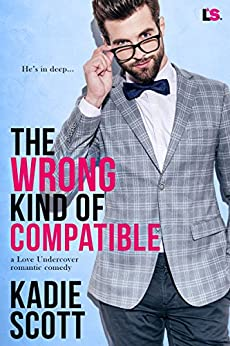 The Wrong Kind of Compatible (A Love Undercover Romantic Comedy) by [Scott, Kadie]