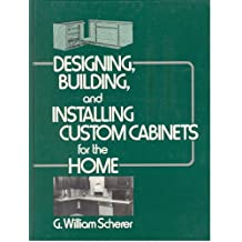 Designing Building and Installing Custom Cabinets for the Home / G William Scherer (1986)