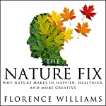 The Nature Fix: Why Nature Makes Us Happier, Healthier, and More Creative | Florence Williams
