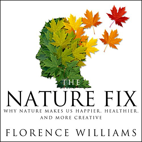 The Nature Fix: Why Nature Makes Us Happier, Healthier, and More Creative cover