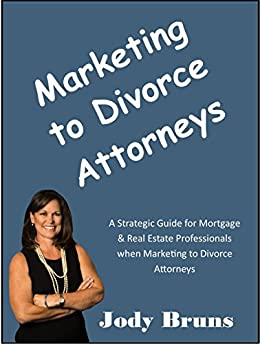 Marketing to Divorce Attorneys: A Strategic Guide for Mortgage and Real Estate Professionals when Marketing to Divorce Attorneys by [Bruns, Jody]