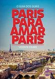 Paris para amar Paris: O guia dos guias