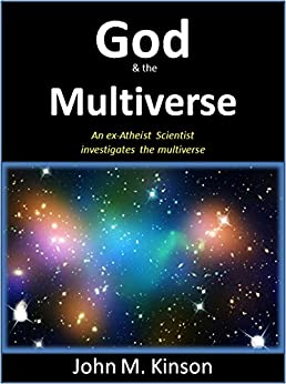 God and the Multiverse: An Ex-Atheist Scientist investigates the multiverse (God & Science Book 5) by [Kinson, John M.]