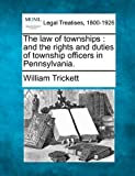 The law of townships : and the rights and duties of township officers in Pennsylvania, William Trickett, 1240091192