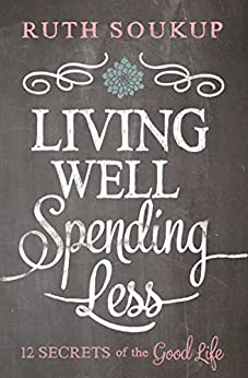 Living Well, Spending Less: 12 Secrets of the Good Life by [Soukup, Ruth]
