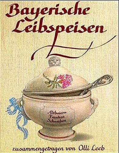 Bayerische Leibspeisen: Aus Altbaiern, Franken und Schwaben - zusammengetragen von Olli Leeb (Olli Leebs Kochbücher)