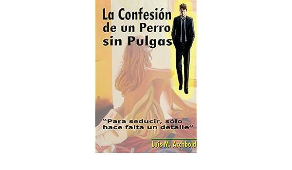 La Confesión de un Perro sin Pulgas.: Para seducir, sólo hace falta un detalle. (Spanish Edition) - Kindle edition by Luis Manuel Archbold, Lizeth Carter, ...
