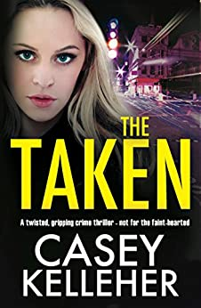 The Taken: A twisted, gripping crime thriller - not for the faint-hearted by [Kelleher, Casey]