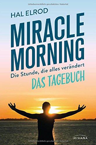 Miracle Morning: Die Stunde, die alles verändert - Das Tagebuch Gebundenes Buch – 28. August 2017 Hal Elrod Irisiana 342415329X Beruf / Karriere