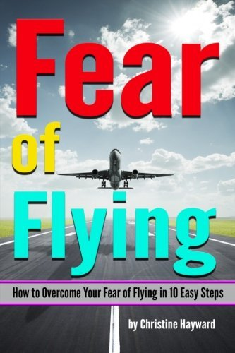 Fear of Flying: How to Overcome Your Fear of Flying in 10 Easy Steps by Christine Hayward - Mall Hayward In